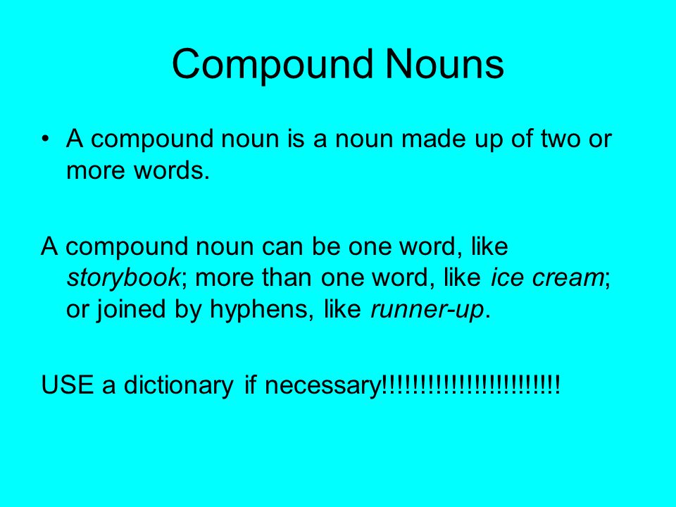 Compound Nouns A compound noun is a noun made up of two or more words. A compound noun can be one word, like storybook; more than one word, like ice c