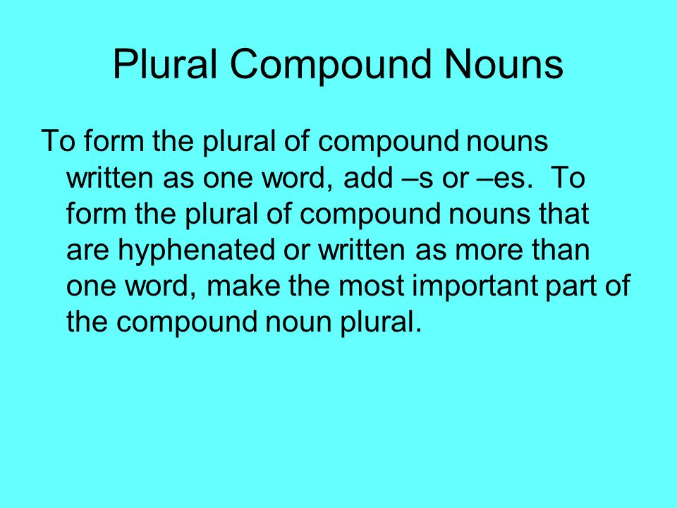 Plural Compound Nouns To form the plural of compound nouns written as one word, add –s or –es. To form the plural of compound nouns that are hyphenate