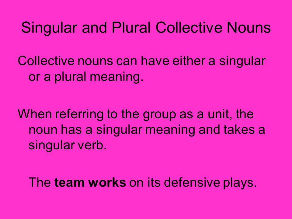 Singular and Plural Collective Nouns Collective nouns can have either a singular or a plural meaning. When referring to the group as a unit, the noun