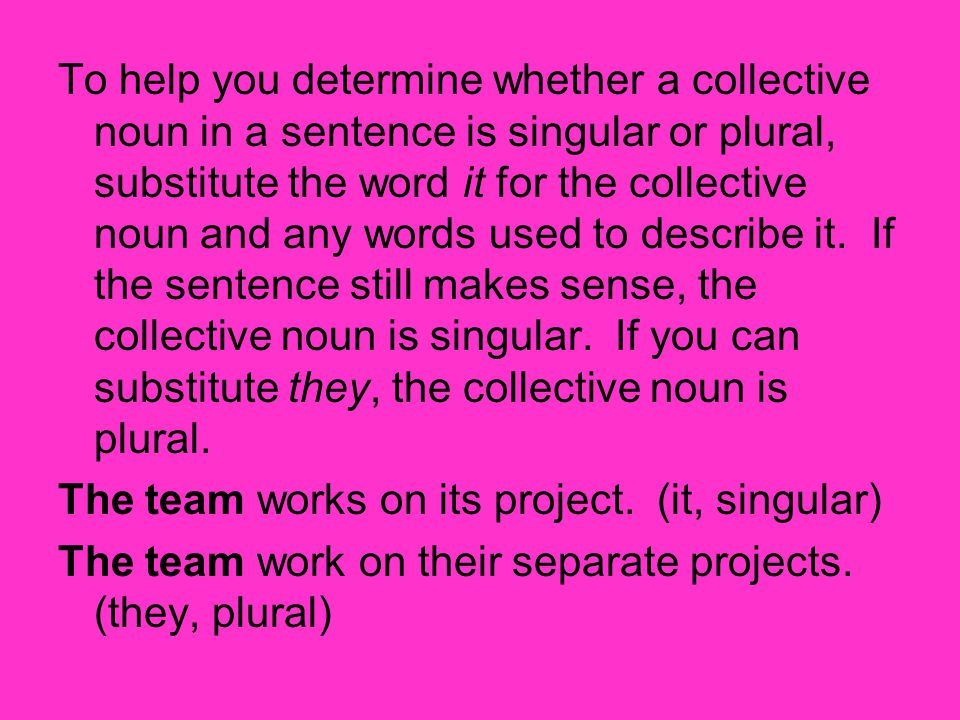 To help you determine whether a collective noun in a sentence is singular or plural, substitute the word it for the collective noun and any words used