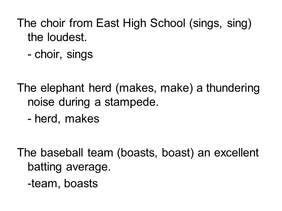 The choir from East High School (sings, sing) the loudest. - choir, sings The elephant herd (makes, make) a thundering noise during a stampede. - herd