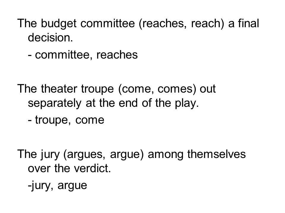 The budget committee (reaches, reach) a final decision. - committee, reaches The theater troupe (come, comes) out separately at the end of the play. -