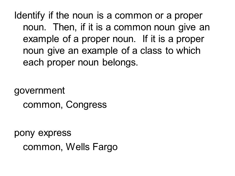 Identify if the noun is a common or a proper noun. Then, if it is a common noun give an example of a proper noun. If it is a proper noun give an examp