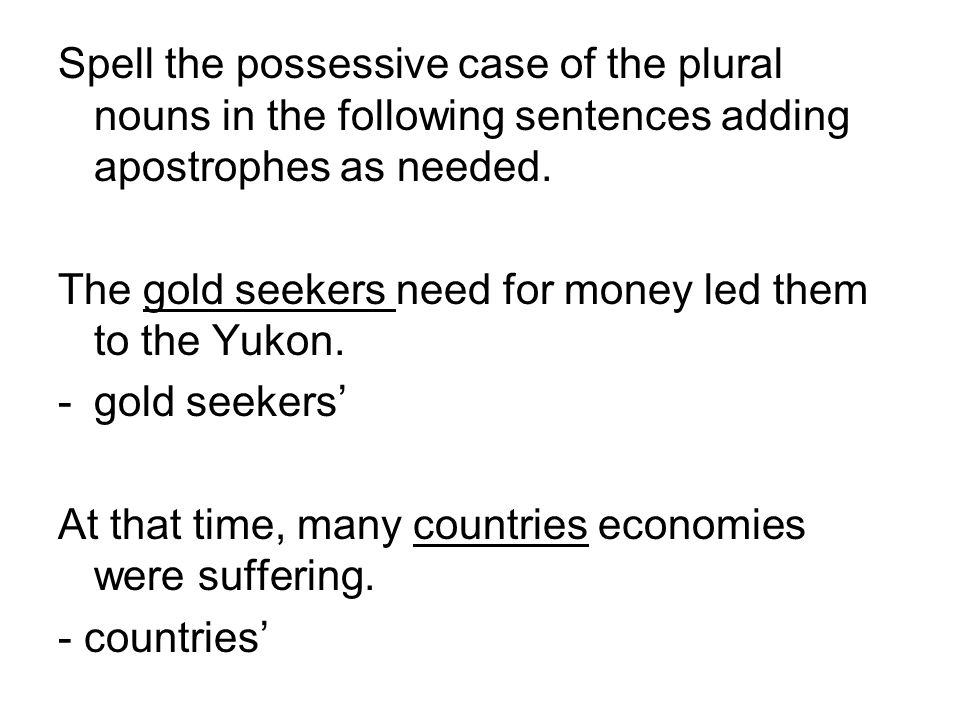 Spell the possessive case of the plural nouns in the following sentences adding apostrophes as needed. The gold seekers need for money led them to the