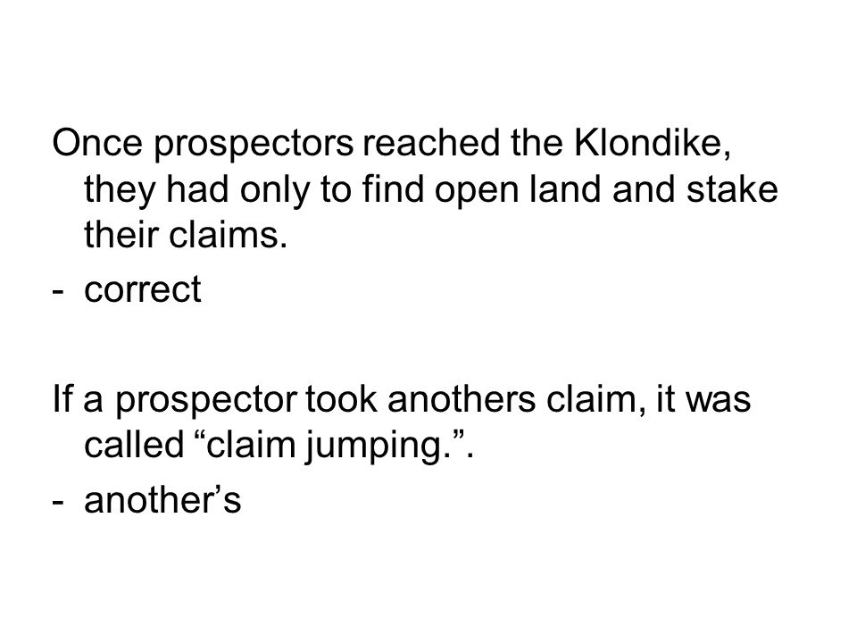 Once prospectors reached the Klondike, they had only to find open land and stake their claims. -correct If a prospector took anothers claim, it was ca