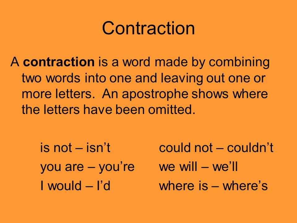 Contraction A contraction is a word made by combining two words into one and leaving out one or more letters. An apostrophe shows where the letters ha