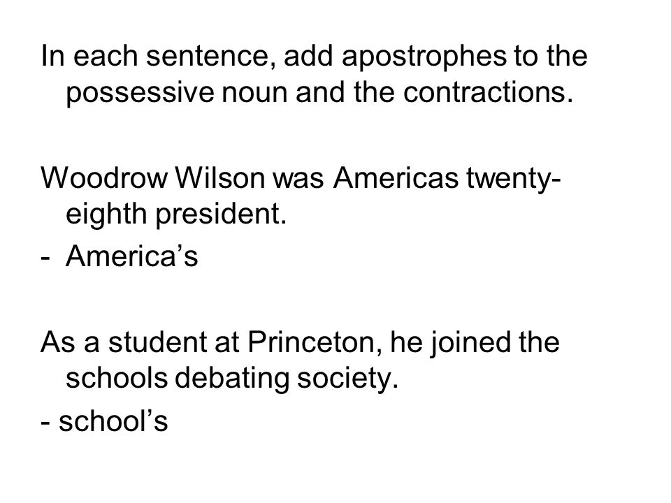 In each sentence, add apostrophes to the possessive noun and the contractions. Woodrow Wilson was Americas twenty- eighth president. -America's As a s