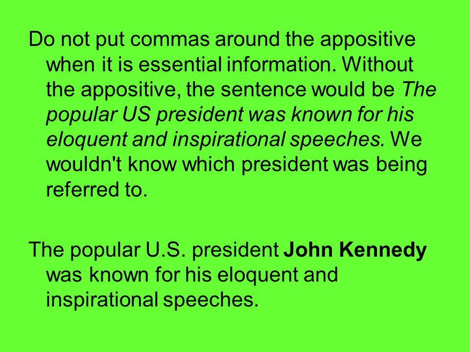 Do not put commas around the appositive when it is essential information. Without the appositive, the sentence would be The popular US president was k