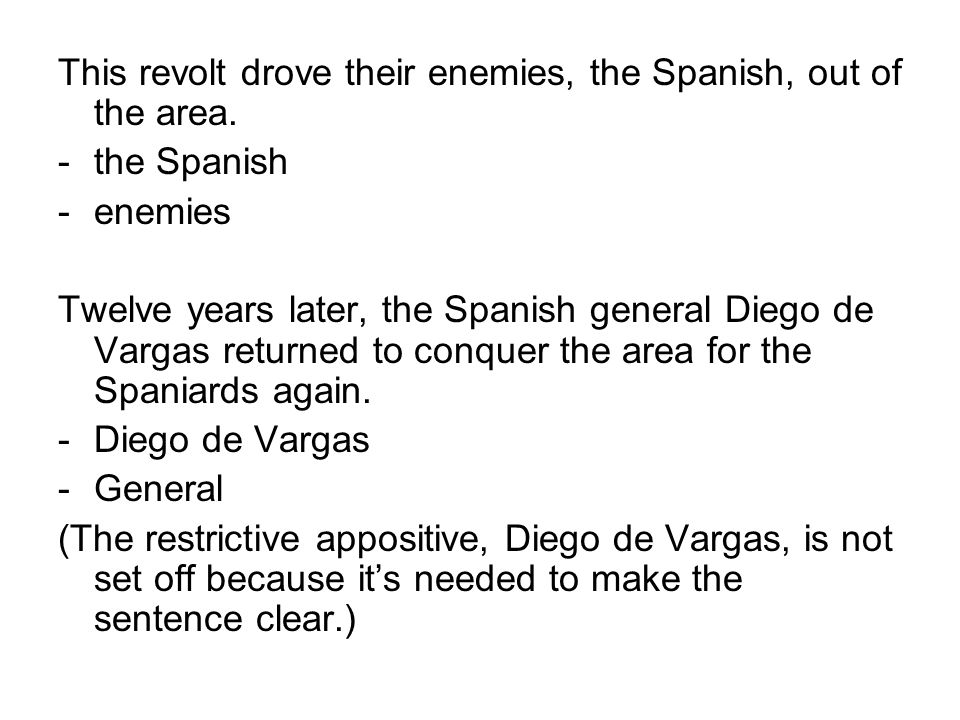 This revolt drove their enemies, the Spanish, out of the area. -the Spanish -enemies Twelve years later, the Spanish general Diego de Vargas returned