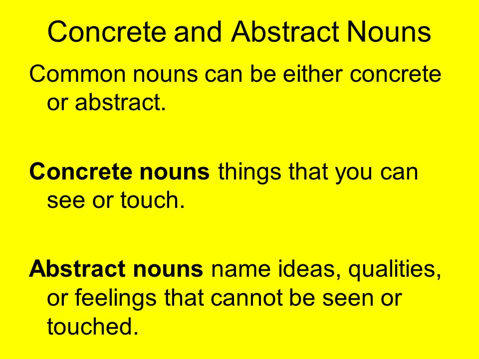 Concrete and Abstract Nouns Common nouns can be either concrete or abstract. Concrete nouns things that you can see or touch. Abstract nouns name idea