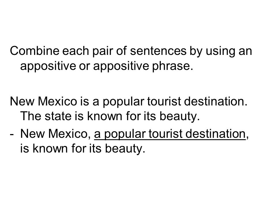 Combine each pair of sentences by using an appositive or appositive phrase. New Mexico is a popular tourist destination. The state is known for its be