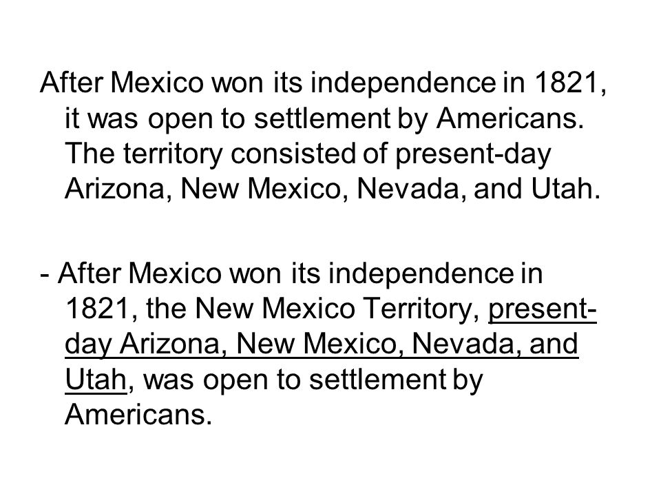 After Mexico won its independence in 1821, it was open to settlement by Americans. The territory consisted of present-day Arizona, New Mexico, Nevada,