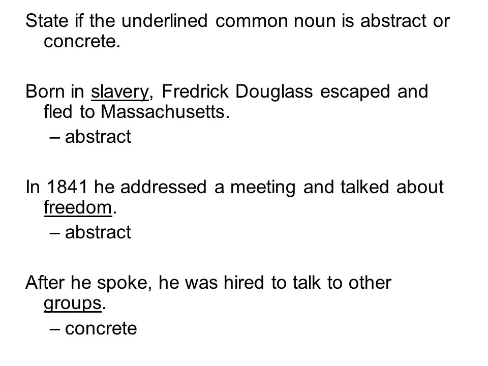 State if the underlined common noun is abstract or concrete. Born in slavery, Fredrick Douglass escaped and fled to Massachusetts. –abstract In 1841 h