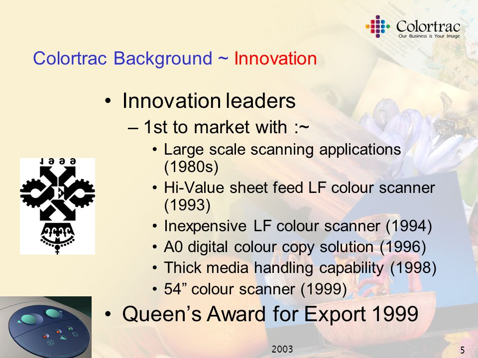 2003 4 ACTion Imaging Solutions 2003 ~ 'Return of COLORTRAC' One Company ~ Colortrac Ltd Two scanner brands One Company ~ Colortrac Ltd Product brands for individual markets Brands ANAtech Colortrac Tangent Colortrac Mainstream ANAtech High Value Tangent Terminated