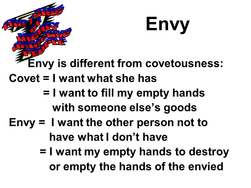 Envy Envy is different from covetousness: Covet = I want what she has = I want to fill my empty hands with someone else's goods Envy = I want the other person not to have what I don't have = I want my empty hands to destroy or empty the hands of the envied