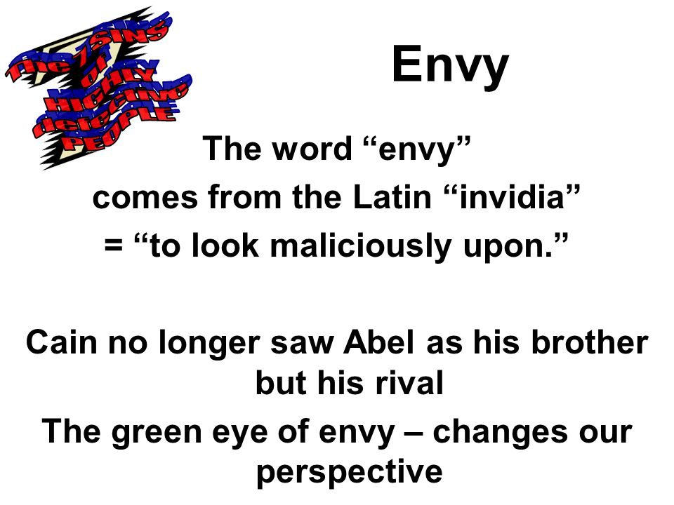 Envy The word envy comes from the Latin invidia = to look maliciously upon. Cain no longer saw Abel as his brother but his rival The green eye of envy – changes our perspective