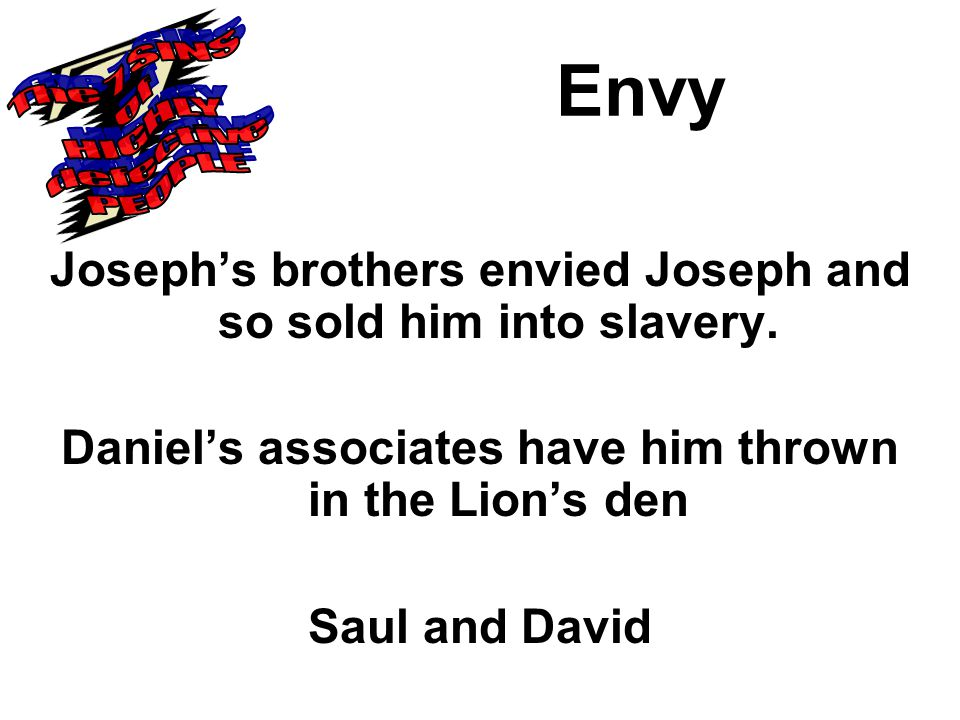 Envy Joseph's brothers envied Joseph and so sold him into slavery.