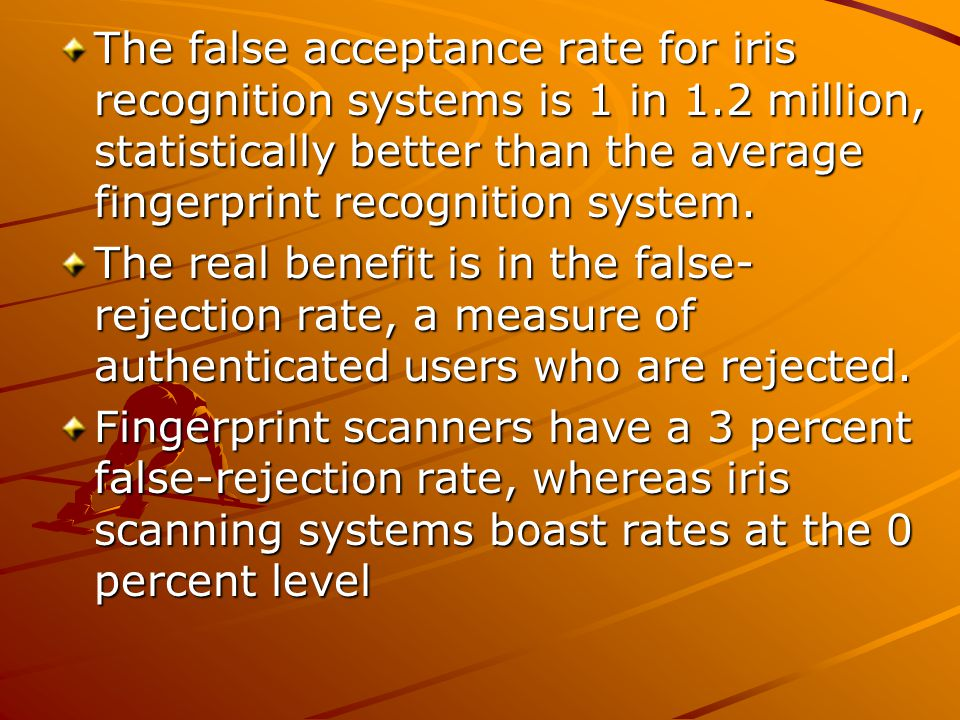 The false acceptance rate for iris recognition systems is 1 in 1.2 million, statistically better than the average fingerprint recognition system. The