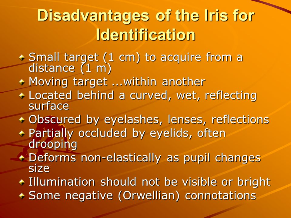 Disadvantages of the Iris for Identification Small target (1 cm) to acquire from a distance (1 m) Moving target...within another Located behind a curv