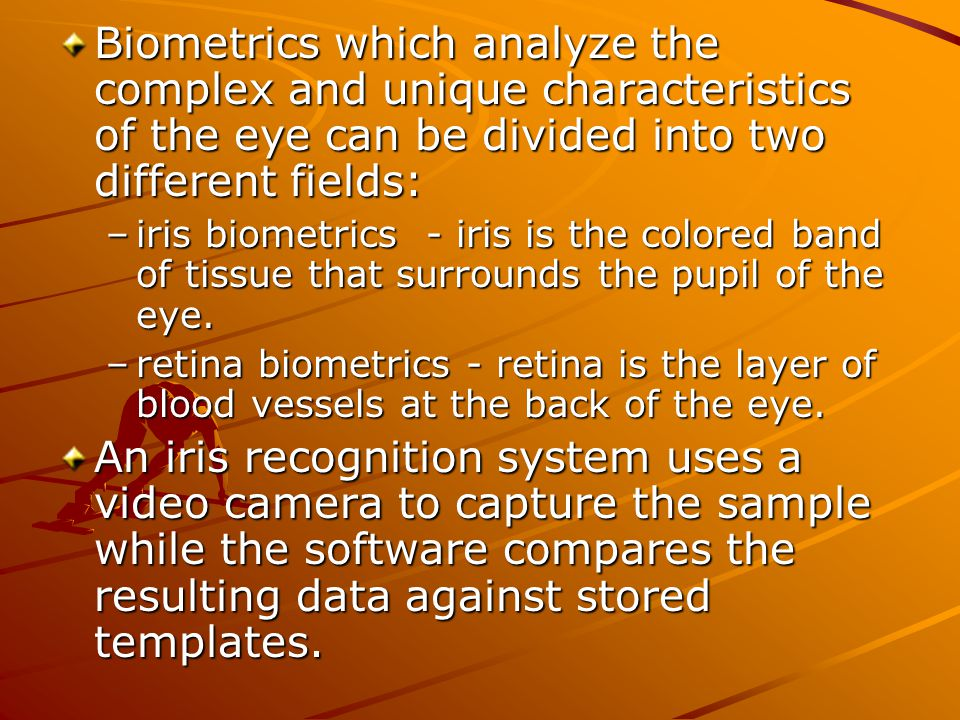 Biometrics which analyze the complex and unique characteristics of the eye can be divided into two different fields: –iris biometrics - iris is the co