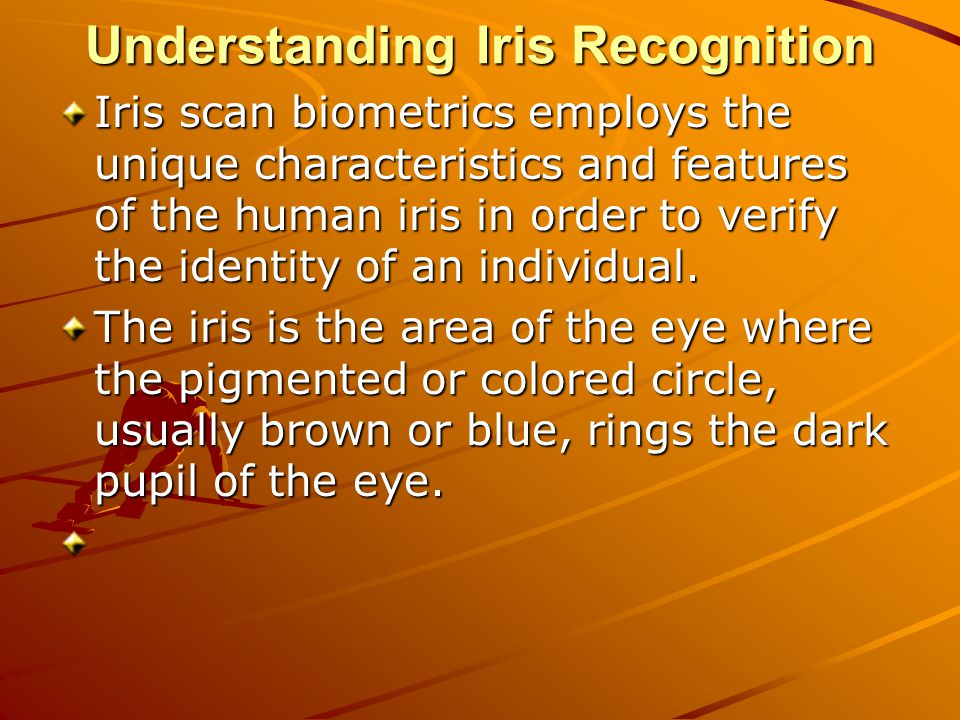 Understanding Iris Recognition Iris scan biometrics employs the unique characteristics and features of the human iris in order to verify the identity