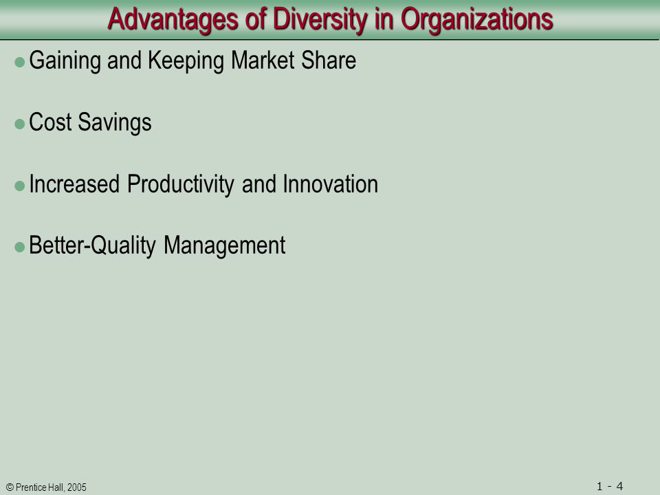 © Prentice Hall, 2005 1 - 4 Advantages of Diversity in Organizations Gaining and Keeping Market Share Cost Savings Increased Productivity and Innovati