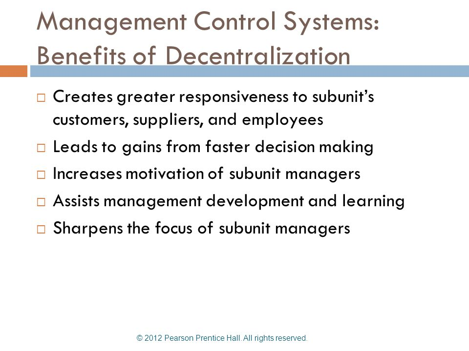Management Control Systems: Benefits of Decentralization  Creates greater responsiveness to subunit's customers, suppliers, and employees  Leads to