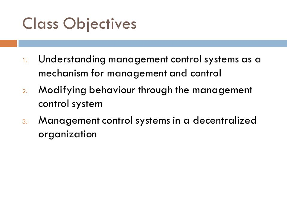 Class Objectives 1. Understanding management control systems as a mechanism for management and control 2. Modifying behaviour through the management c