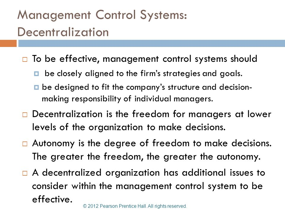 Management Control Systems: Decentralization  To be effective, management control systems should  be closely aligned to the firm's strategies and go