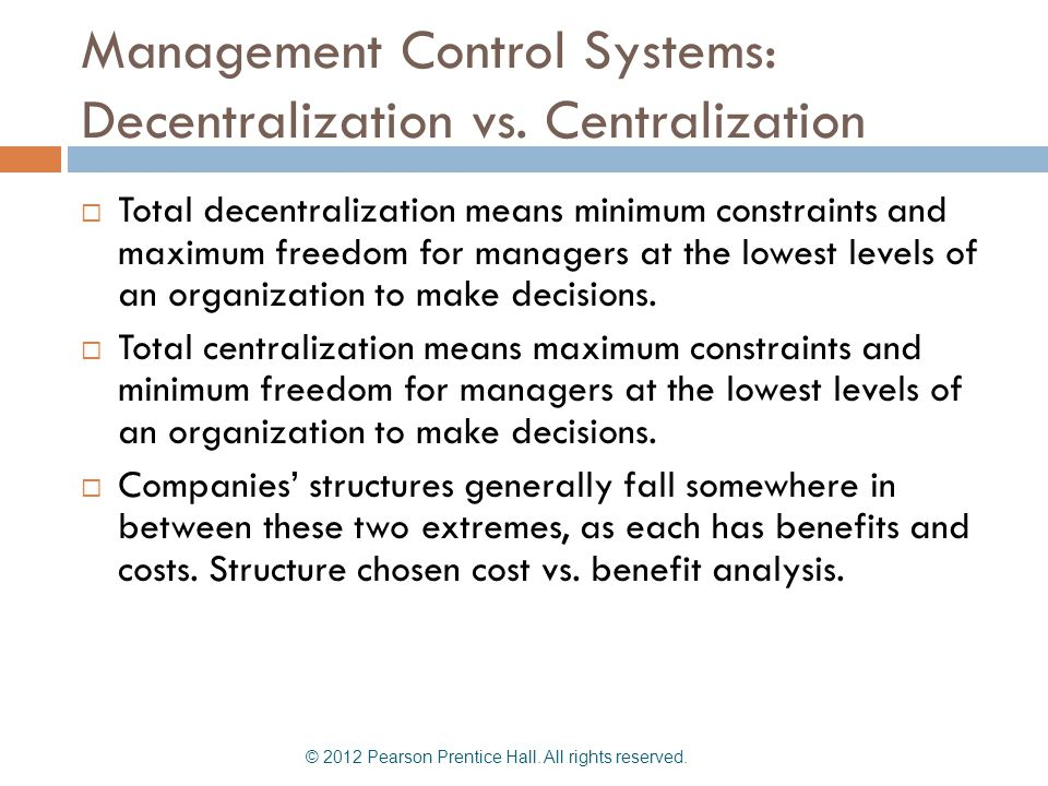 Management Control Systems: Decentralization vs. Centralization  Total decentralization means minimum constraints and maximum freedom for managers at