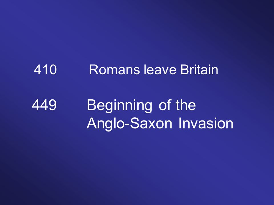 410Romans leave Britain 449Beginning of the Anglo-Saxon Invasion