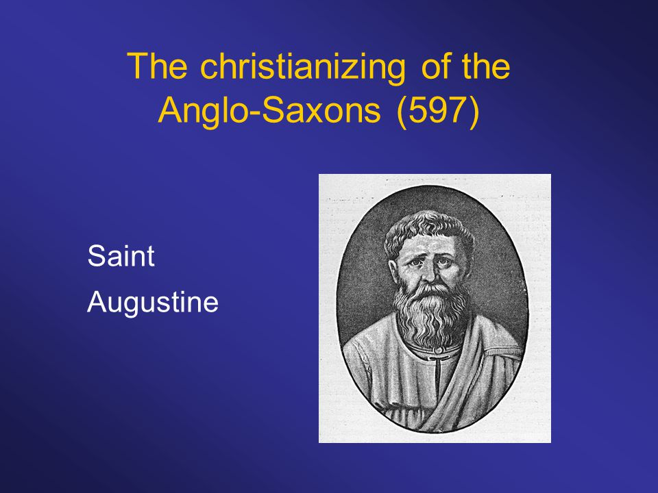 Saint Augustine The christianizing of the Anglo-Saxons (597)