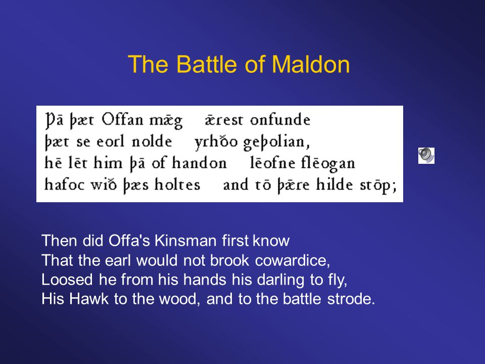The Battle of Maldon Then did Offa s Kinsman first know That the earl would not brook cowardice, Loosed he from his hands his darling to fly, His Hawk to the wood, and to the battle strode.