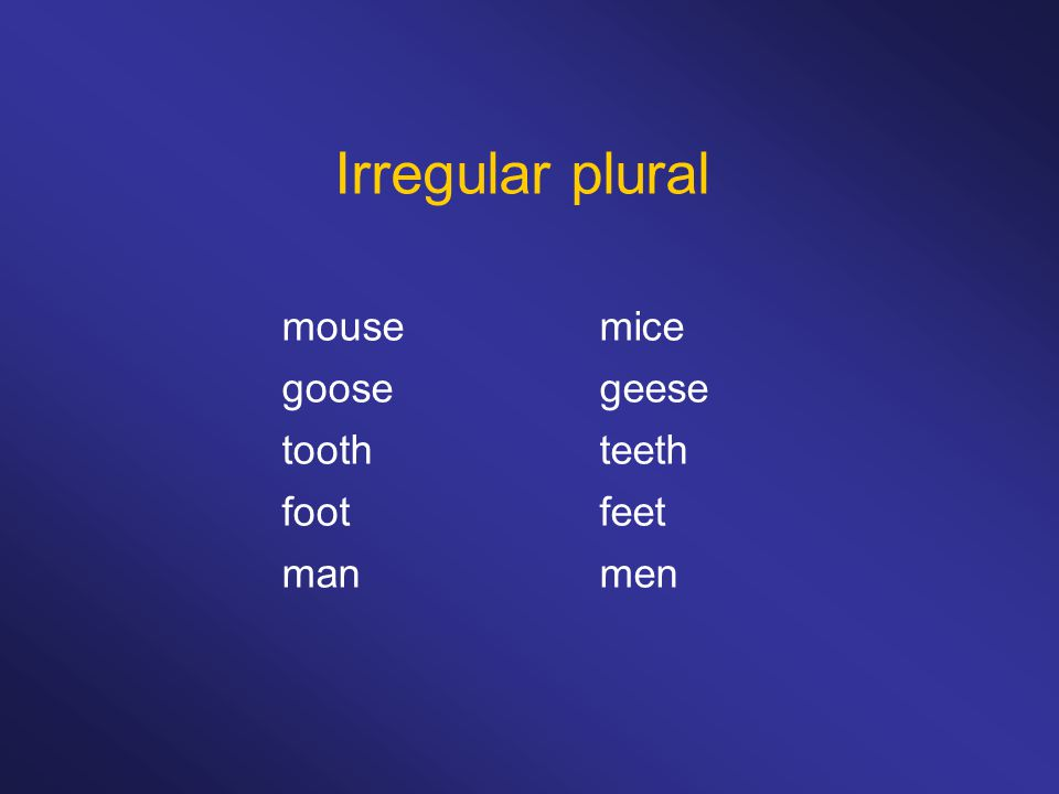 Irregular plural mousemice goosegeese toothteeth footfeet manmen