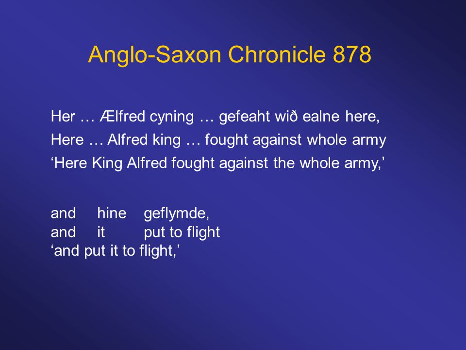 Anglo-Saxon Chronicle 878 Her … Ælfred cyning … gefeaht wið ealne here, Here … Alfred king … fought against whole army 'Here King Alfred fought against the whole army,' and hinegeflymde, anditput to flight 'and put it to flight,'