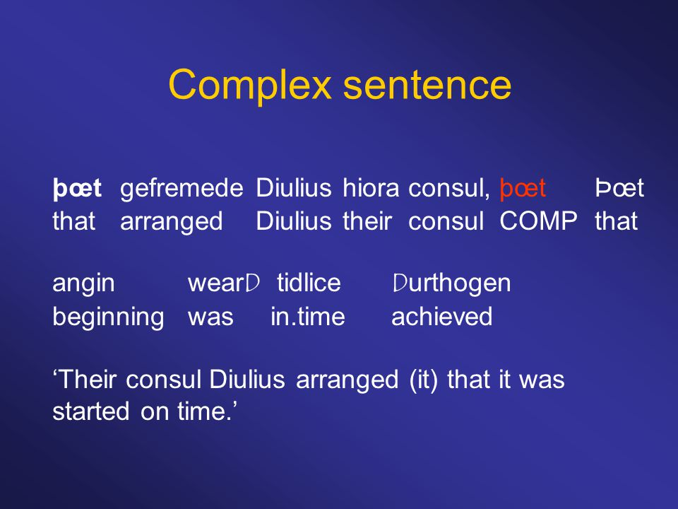 Complex sentence þœtgefremedeDiulius hiora consul, þœtÞœt thatarrangedDiulius their consul COMPthat anginwearD tidliceDurthogen beginningwas in.timeachieved 'Their consul Diulius arranged (it) that it was started on time.'