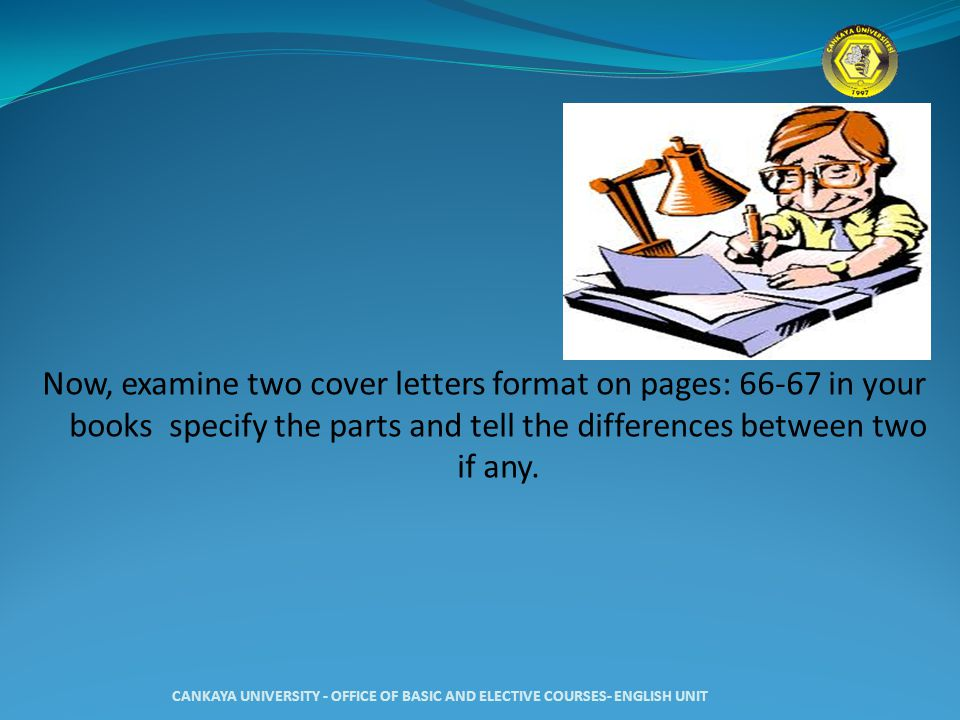 Now, examine two cover letters format on pages: 66-67 in your books specify the parts and tell the differences between two if any. CANKAYA UNIVERSITY