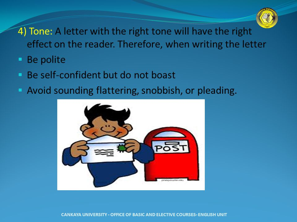 4) Tone: A letter with the right tone will have the right effect on the reader. Therefore, when writing the letter  Be polite  Be self-confident but