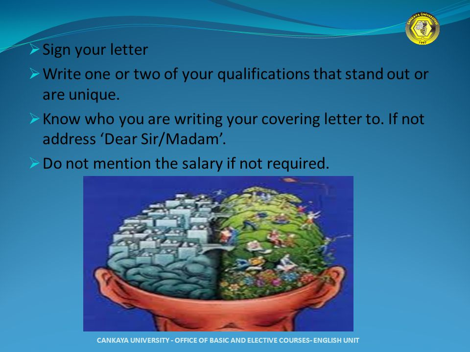  Sign your letter  Write one or two of your qualifications that stand out or are unique.  Know who you are writing your covering letter to. If not