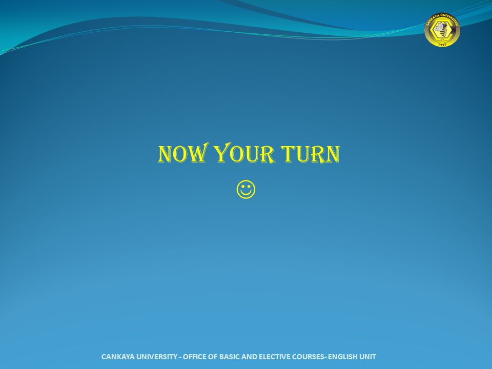 NOW YOUR TURN CANKAYA UNIVERSITY - OFFICE OF BASIC AND ELECTIVE COURSES- ENGLISH UNIT