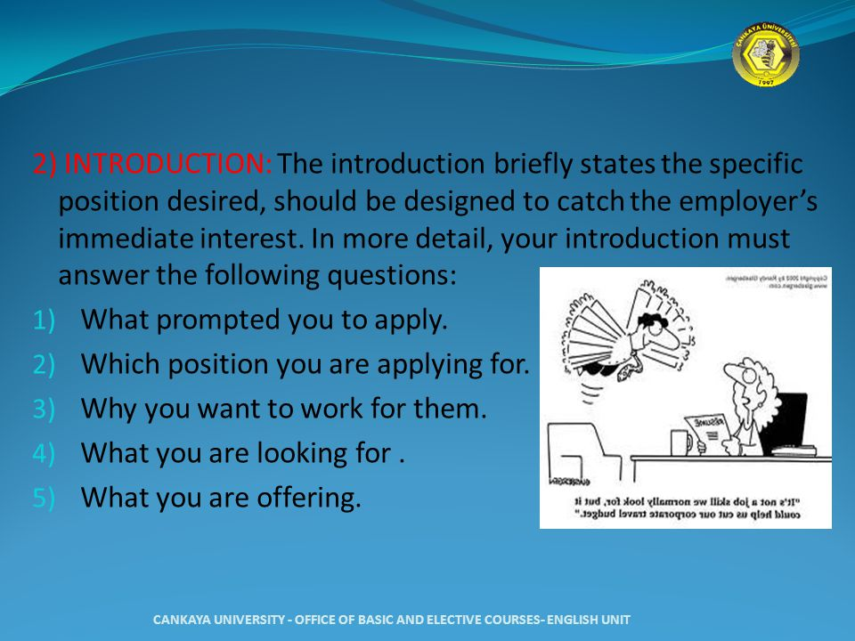 2) INTRODUCTION: The introduction briefly states the specific position desired, should be designed to catch the employer's immediate interest. In more