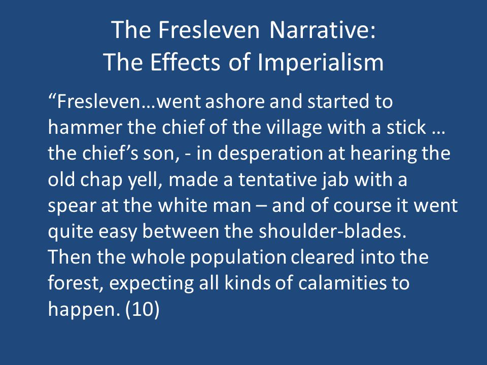 The Fresleven Narrative: The Effects of Imperialism Fresleven…went ashore and started to hammer the chief of the village with a stick … the chief's son, - in desperation at hearing the old chap yell, made a tentative jab with a spear at the white man – and of course it went quite easy between the shoulder-blades.