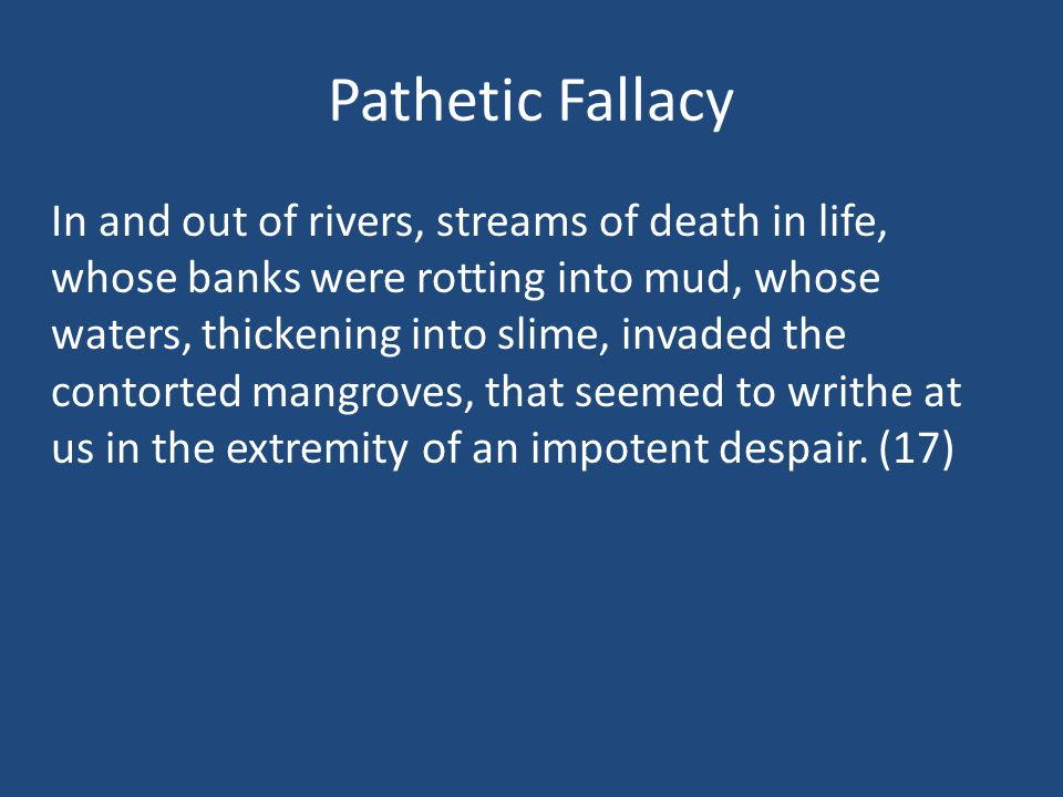 Pathetic Fallacy In and out of rivers, streams of death in life, whose banks were rotting into mud, whose waters, thickening into slime, invaded the contorted mangroves, that seemed to writhe at us in the extremity of an impotent despair.