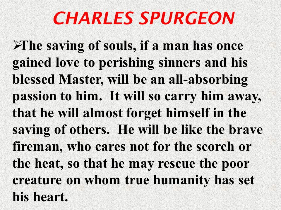 CHARLES SPURGEON  The saving of souls, if a man has once gained love to perishing sinners and his blessed Master, will be an all-absorbing passion to him.