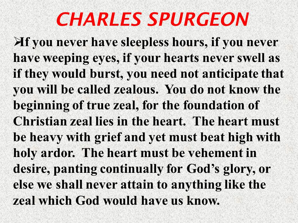 CHARLES SPURGEON  If you never have sleepless hours, if you never have weeping eyes, if your hearts never swell as if they would burst, you need not anticipate that you will be called zealous.