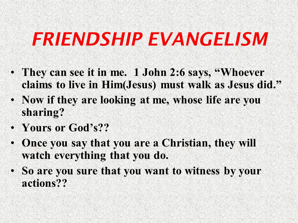 FRIENDSHIP EVANGELISM They can see it in me.