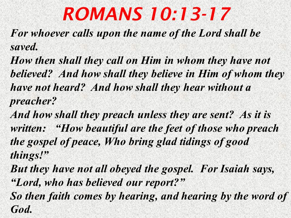 ROMANS 10:13-17 For whoever calls upon the name of the Lord shall be saved.