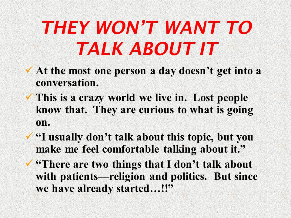 THEY WON'T WANT TO TALK ABOUT IT At the most one person a day doesn't get into a conversation.