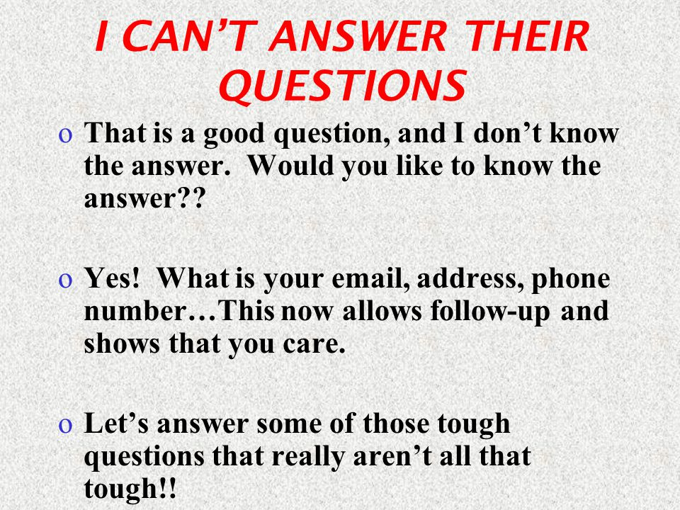 I CAN'T ANSWER THEIR QUESTIONS oThat is a good question, and I don't know the answer.
