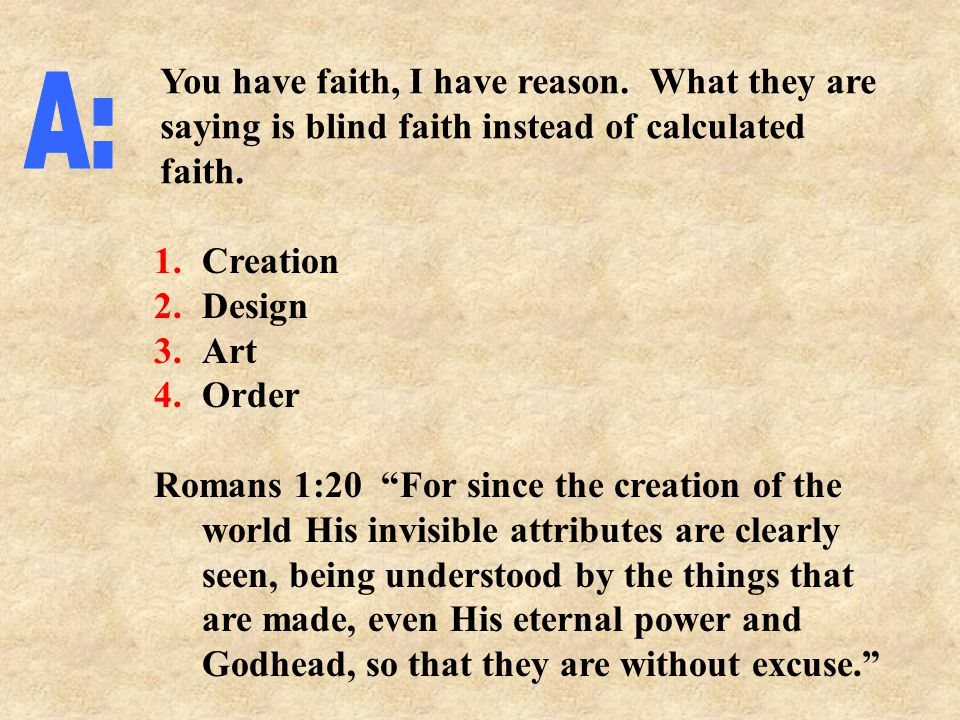 1.Creation 2.Design 3.Art 4.Order Romans 1:20 For since the creation of the world His invisible attributes are clearly seen, being understood by the things that are made, even His eternal power and Godhead, so that they are without excuse. You have faith, I have reason.